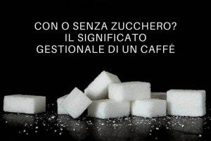 con o senza zucchero il significato gestionale di un caffé